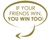 Refer your Friends and if they win, you win too!
